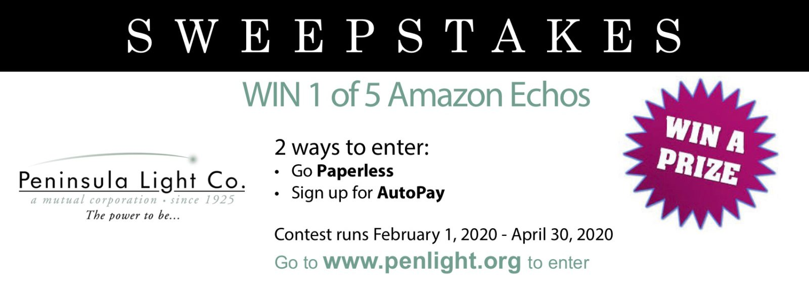 Sweepstakes. WIN 1 of 5 Amazon Echos. Win a Prize. Penisula Light Company logo. 2 Ways to enter: Go Paperless. Sign up for AutoPay. Contest runs February 1, 2020 to April 30, 2020. Go to www.penlight.org to enter.